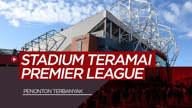 Berita Video 7 Stadion Premier League dengan Kehadiran Penonton Terbaik Saat Ini, Old Trafford Lebih Ramai Dari Anfield