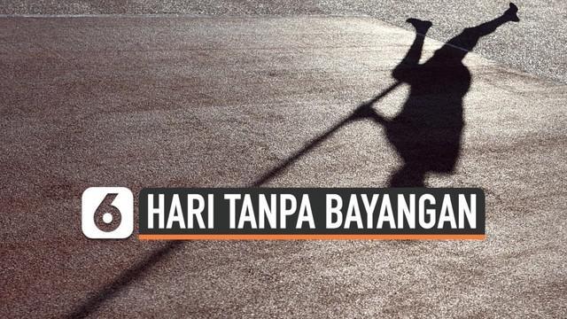 Hari tanpa bayangan merupakan fenomena alam langka di mana Matahari akan ada tepat di atas garis khatulistiwa. Beberapa Wilayah Indonesia akan mengalaminya pada Oktober 2019 ini.