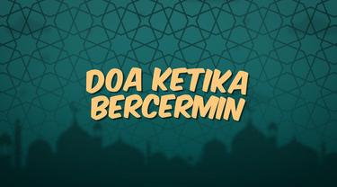 Kumpulan doa Ramadan kali ini bisa dibaca ketika kamu akan bercermin.
