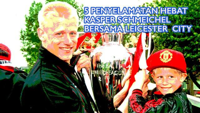 5 penyelamatan hebat Kasper Schmeichel putera kiper legendaris Manchester United, Peter Schmeichel saat beraksi bersama Leicester City musim ini.