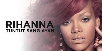Ini Alasan Rihanna Tuntut Sang Ayah