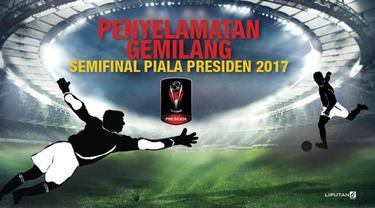 Aksi penyelamatan menjadi bagian dari banyak cerita yang tersisa di dua laga semifinal Piala Presiden 2017 akhir pekan lalu.